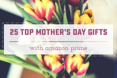 25 Top Rated Mother's Day Gifts wth Prime featured